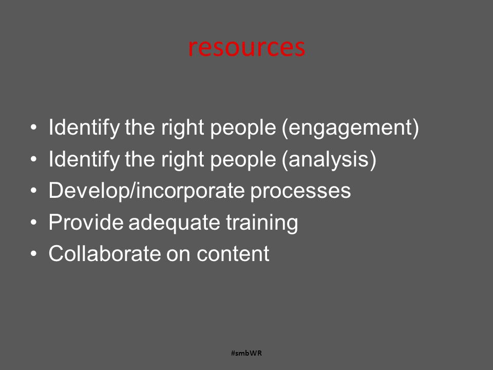 resources Identify the right people (engagement) Identify the right people (analysis) Develop/incorporate processes Provide adequate training Collaborate on content #smbWR
