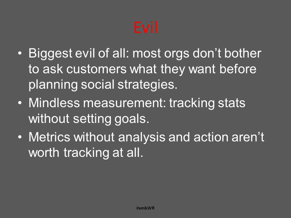 Evil Biggest evil of all: most orgs don't bother to ask customers what they want before planning social strategies.