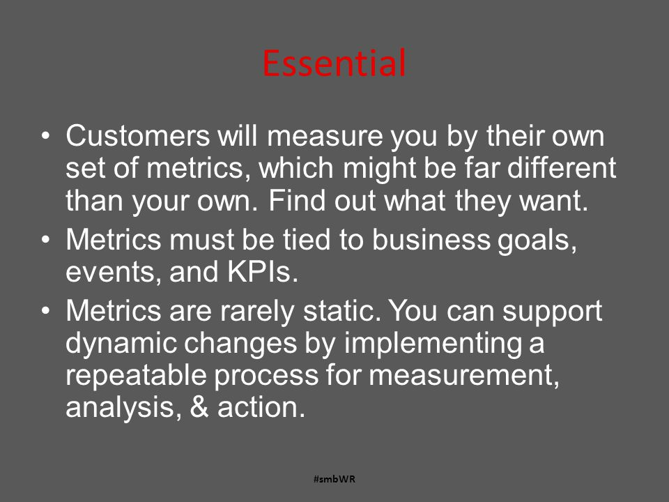 Essential Customers will measure you by their own set of metrics, which might be far different than your own.