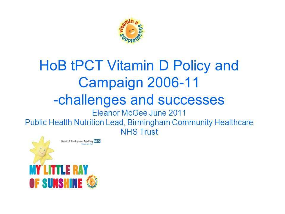 HoB tPCT Vitamin D Policy and Campaign 2006-11 -challenges and successes Eleanor McGee June 2011 Public Health Nutrition Lead, Birmingham Community Healthcare NHS Trust
