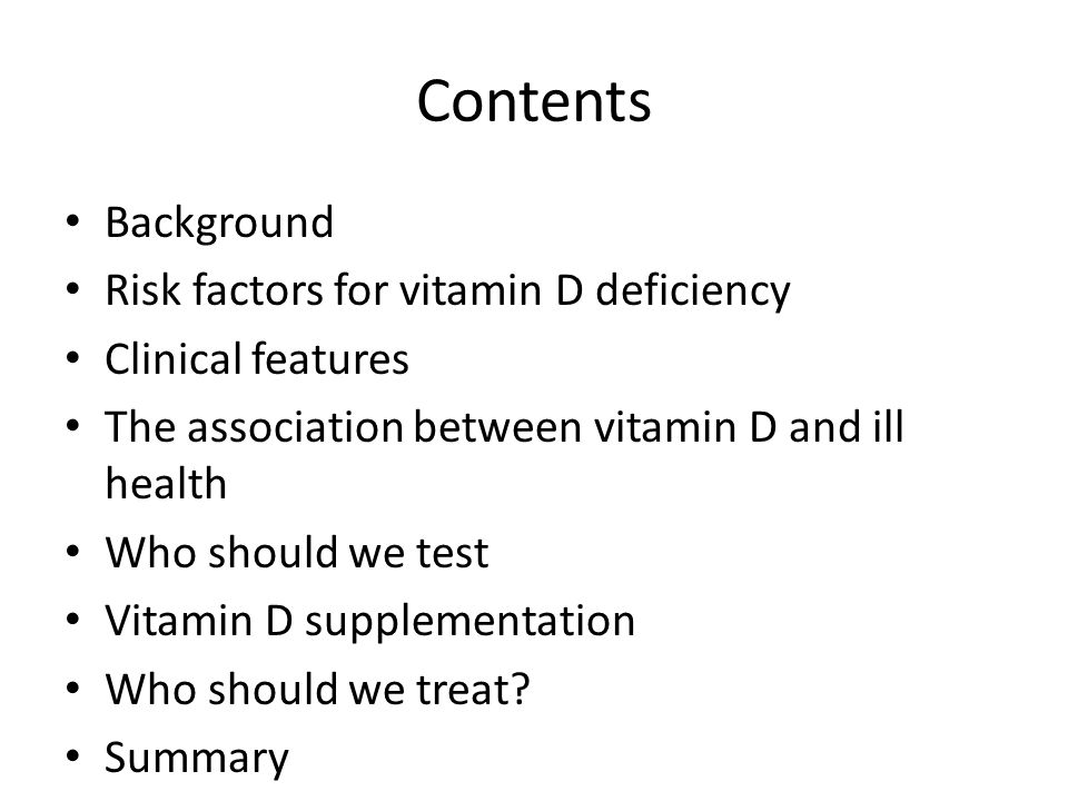 Contents Background Risk factors for vitamin D deficiency Clinical features The association between vitamin D and ill health Who should we test Vitami