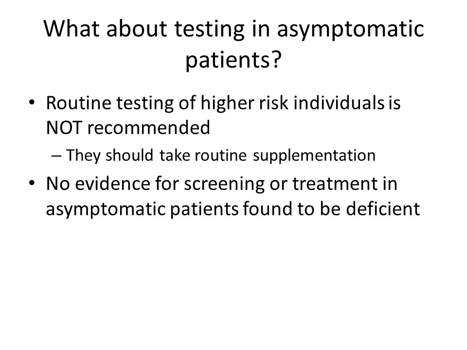 What about testing in asymptomatic patients? Routine testing of higher risk individuals is NOT recommended – They should take routine supplementation
