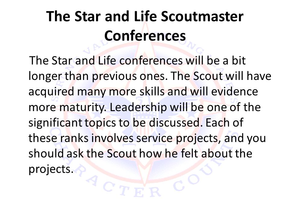 The Star and Life Scoutmaster Conferences The Star and Life conferences will be a bit longer than previous ones.