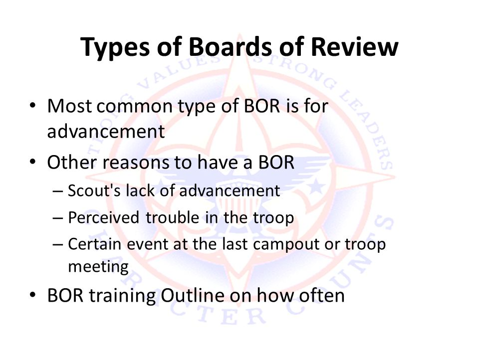 Types of Boards of Review Most common type of BOR is for advancement Other reasons to have a BOR – Scout s lack of advancement – Perceived trouble in the troop – Certain event at the last campout or troop meeting BOR training Outline on how often
