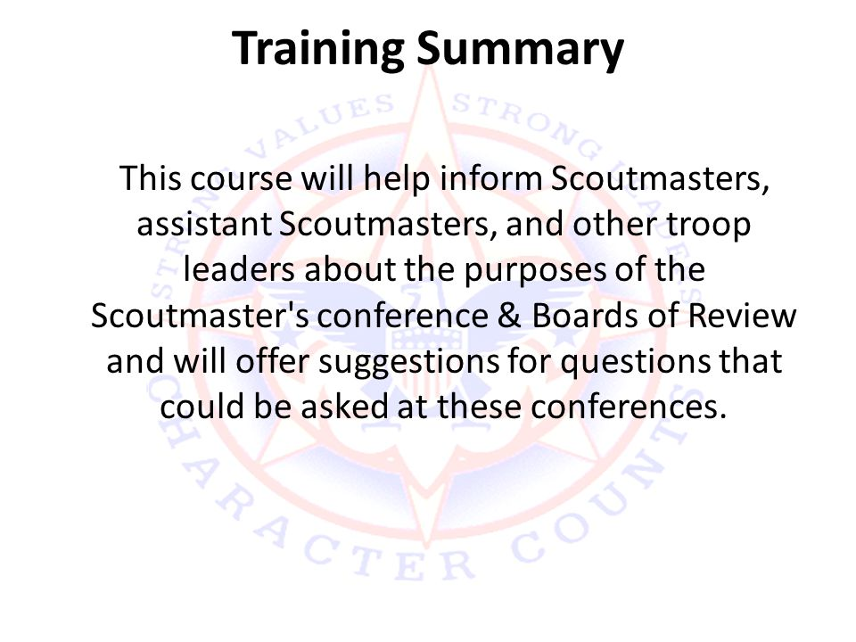 Training Summary This course will help inform Scoutmasters, assistant Scoutmasters, and other troop leaders about the purposes of the Scoutmaster s conference & Boards of Review and will offer suggestions for questions that could be asked at these conferences.