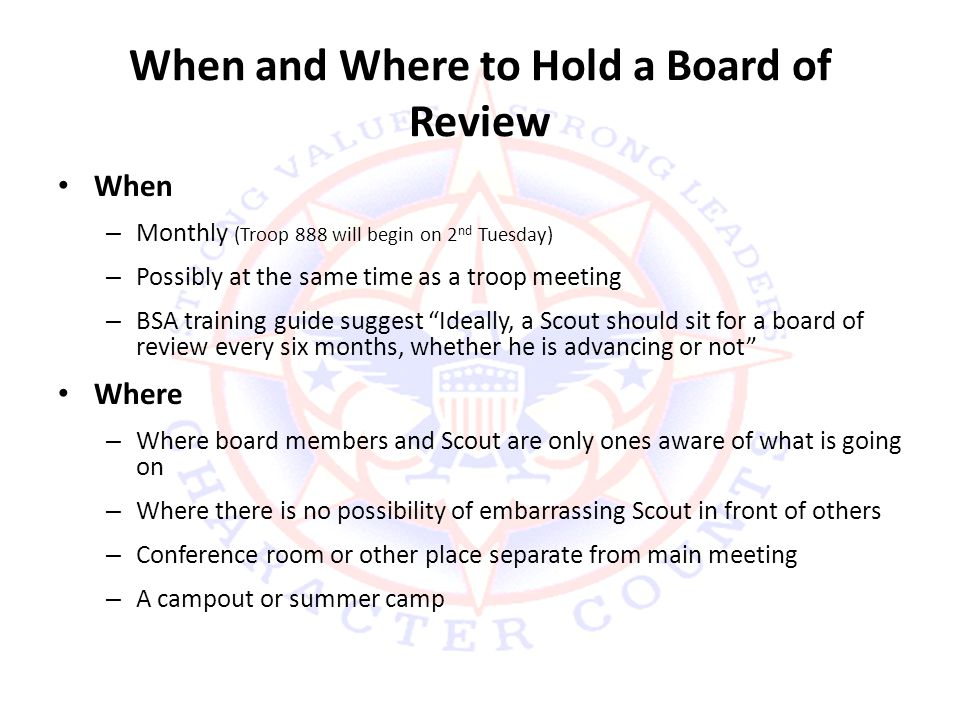 When and Where to Hold a Board of Review When – Monthly (Troop 888 will begin on 2 nd Tuesday) – Possibly at the same time as a troop meeting – BSA training guide suggest Ideally, a Scout should sit for a board of review every six months, whether he is advancing or not Where – Where board members and Scout are only ones aware of what is going on – Where there is no possibility of embarrassing Scout in front of others – Conference room or other place separate from main meeting – A campout or summer camp
