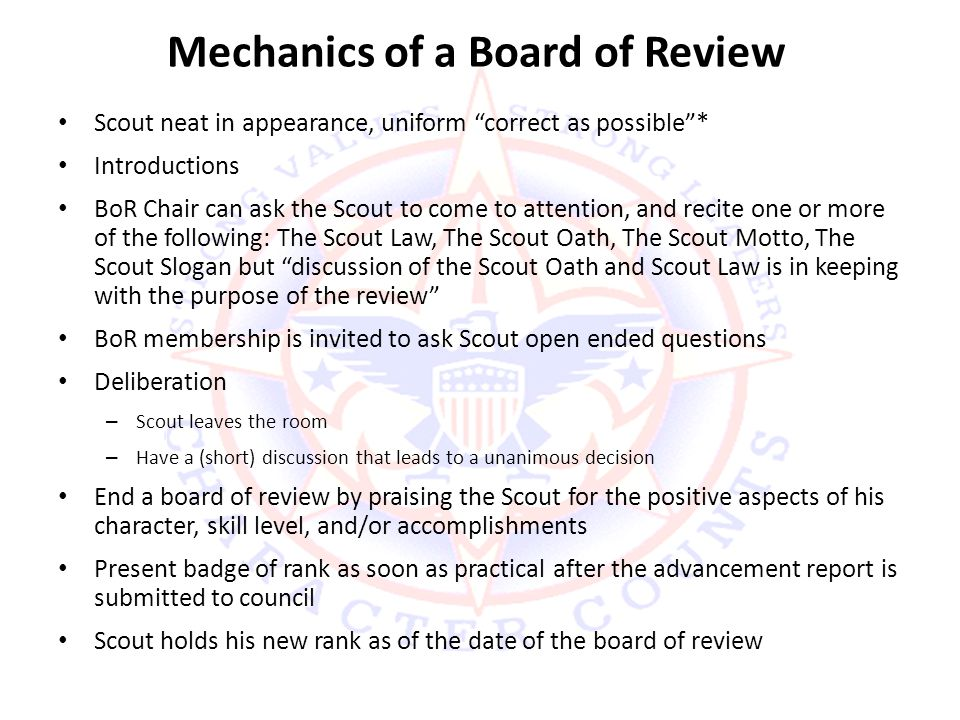 Mechanics of a Board of Review Scout neat in appearance, uniform correct as possible * Introductions BoR Chair can ask the Scout to come to attention, and recite one or more of the following: The Scout Law, The Scout Oath, The Scout Motto, The Scout Slogan but discussion of the Scout Oath and Scout Law is in keeping with the purpose of the review BoR membership is invited to ask Scout open ended questions Deliberation – Scout leaves the room – Have a (short) discussion that leads to a unanimous decision End a board of review by praising the Scout for the positive aspects of his character, skill level, and/or accomplishments Present badge of rank as soon as practical after the advancement report is submitted to council Scout holds his new rank as of the date of the board of review