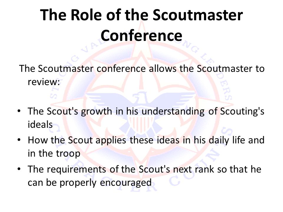 The Role of the Scoutmaster Conference The Scoutmaster conference allows the Scoutmaster to review: The Scout s growth in his understanding of Scouting s ideals How the Scout applies these ideas in his daily life and in the troop The requirements of the Scout s next rank so that he can be properly encouraged