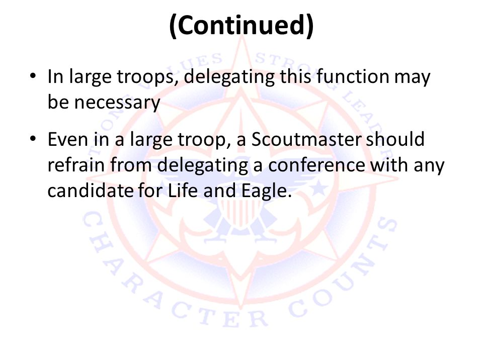 (Continued) In large troops, delegating this function may be necessary Even in a large troop, a Scoutmaster should refrain from delegating a conference with any candidate for Life and Eagle.