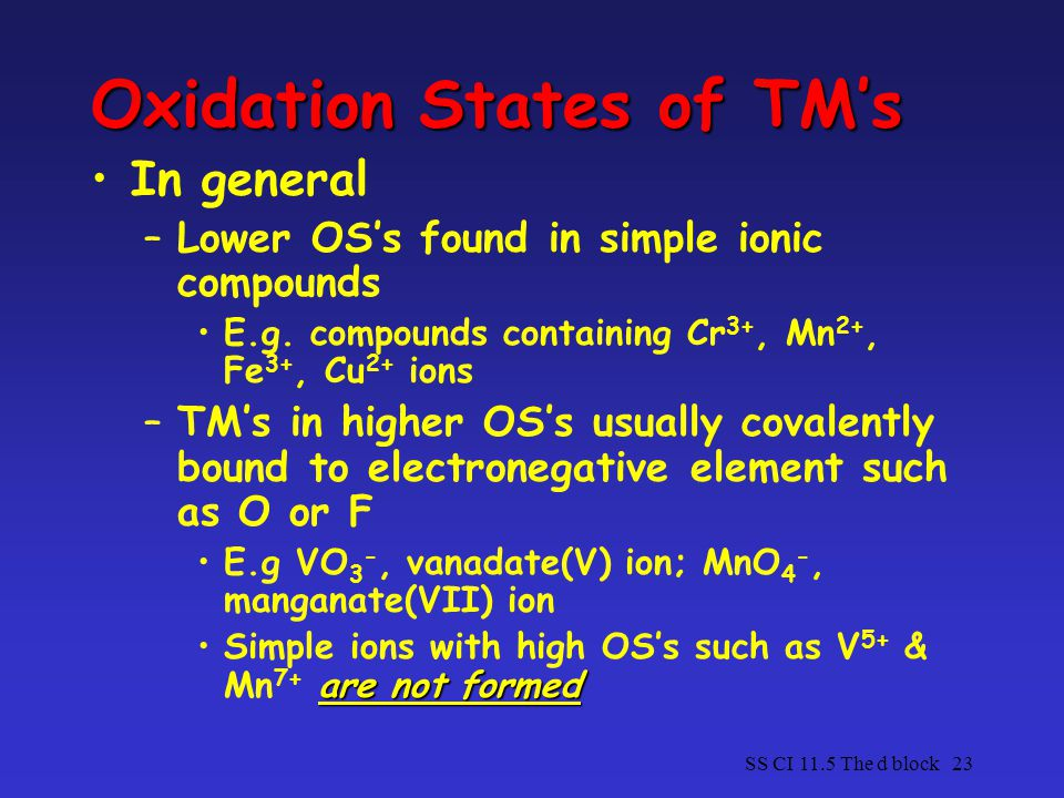 SS CI 11.5 The d block23 Oxidation States of TM's In general –Lower OS's found in simple ionic compounds E.g.
