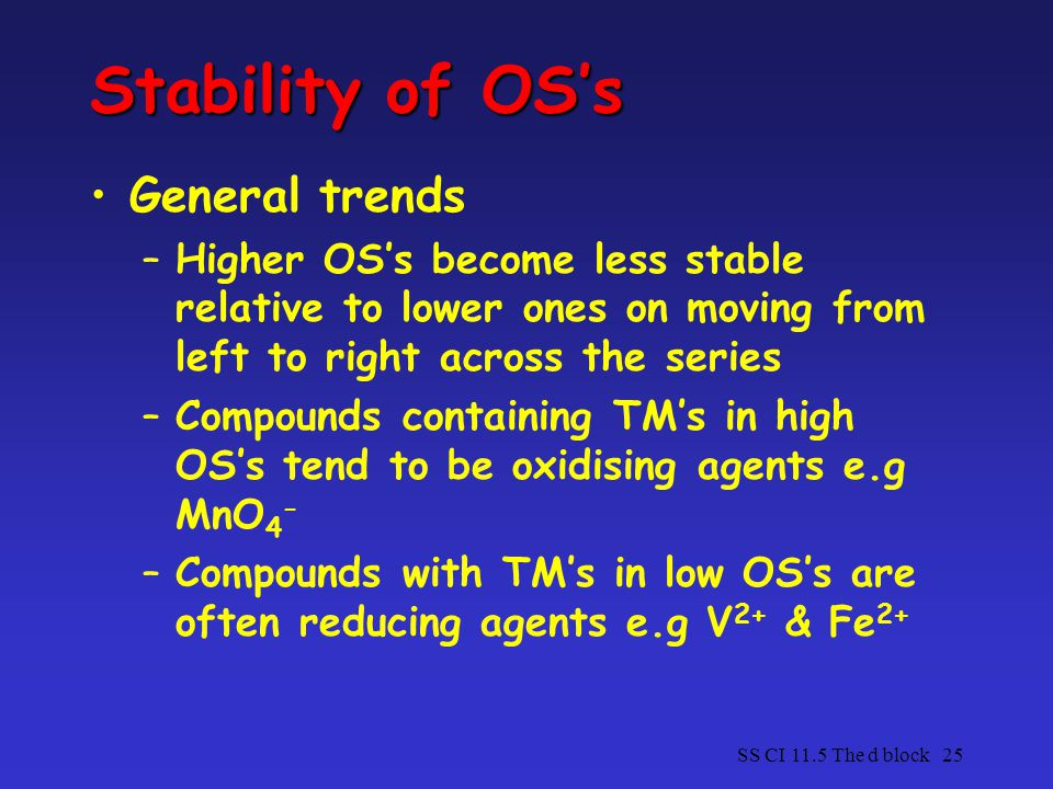 SS CI 11.5 The d block25 Stability of OS's General trends –Higher OS's become less stable relative to lower ones on moving from left to right across the series –Compounds containing TM's in high OS's tend to be oxidising agents e.g MnO 4 - –Compounds with TM's in low OS's are often reducing agents e.g V 2+ & Fe 2+