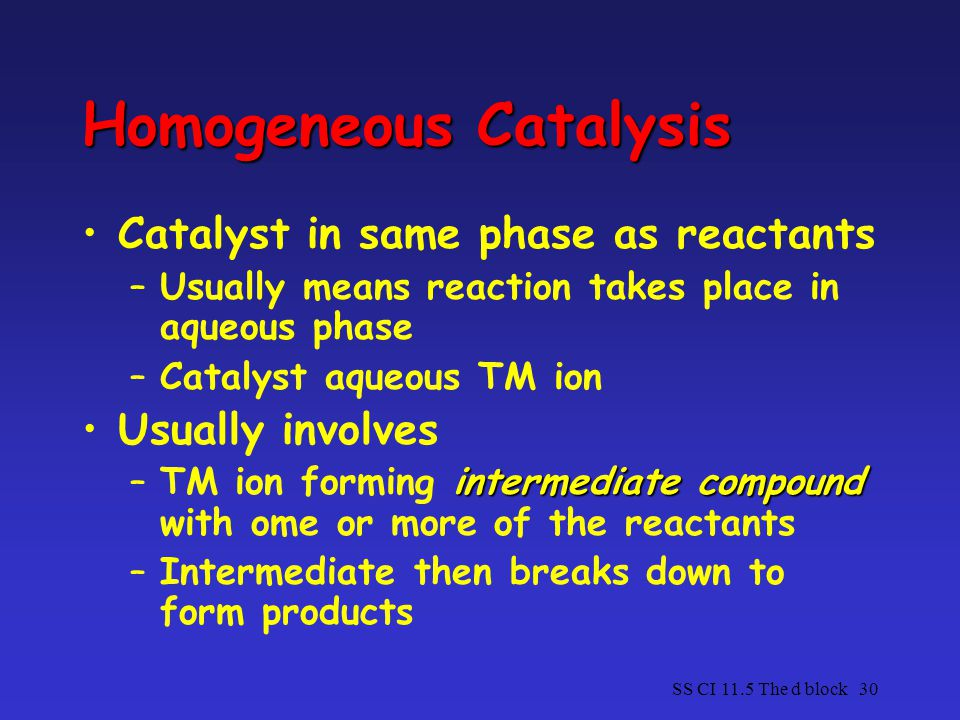 SS CI 11.5 The d block30 Homogeneous Catalysis Catalyst in same phase as reactants –Usually means reaction takes place in aqueous phase –Catalyst aqueous TM ion Usually involves intermediate compound –TM ion forming intermediate compound with ome or more of the reactants –Intermediate then breaks down to form products