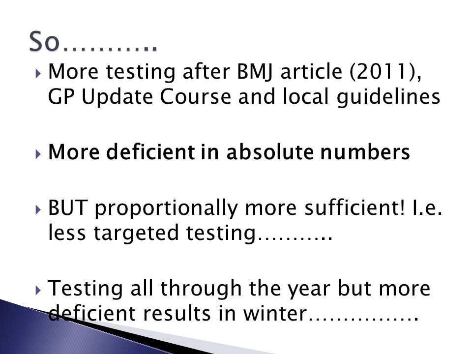  More testing after BMJ article (2011), GP Update Course and local guidelines  More deficient in absolute numbers  BUT proportionally more sufficient.