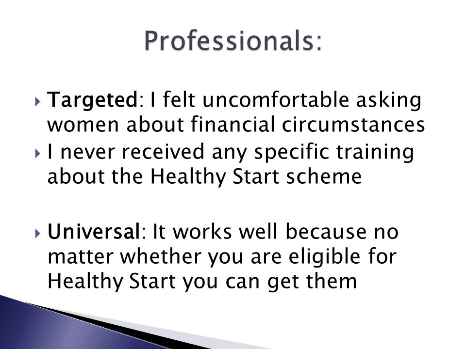  Targeted: I felt uncomfortable asking women about financial circumstances  I never received any specific training about the Healthy Start scheme  Universal: It works well because no matter whether you are eligible for Healthy Start you can get them