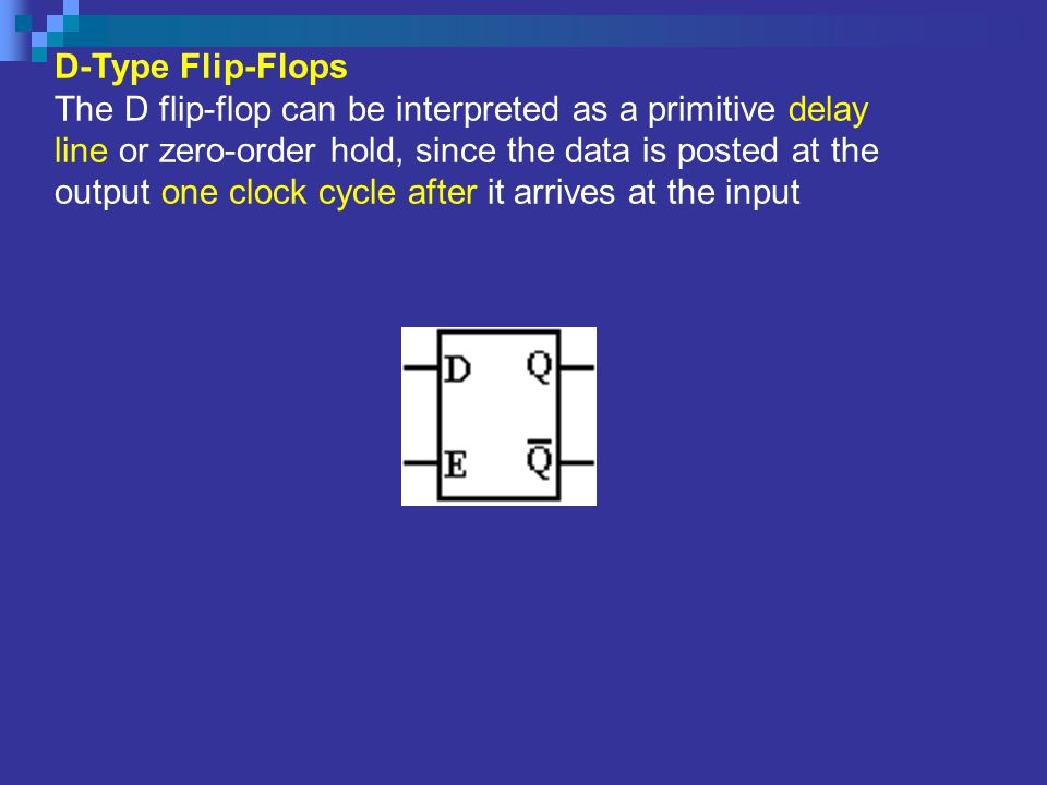 D-Type Flip-Flops The D flip-flop can be interpreted as a primitive delay line or zero-order hold, since the data is posted at the output one clock cy