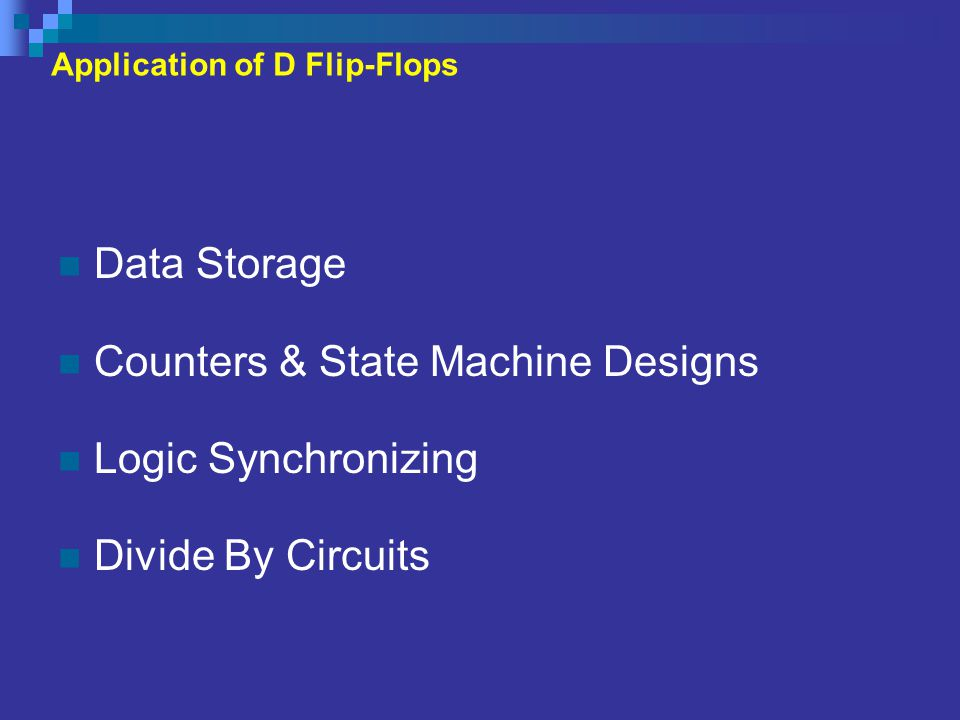 Application of D Flip-Flops Data Storage Counters & State Machine Designs Logic Synchronizing Divide By Circuits