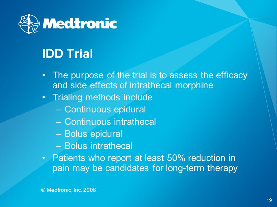 19 © Medtronic, Inc. 2008 The purpose of the trial is to assess the efficacy and side effects of intrathecal morphine Trialing methods include –Contin
