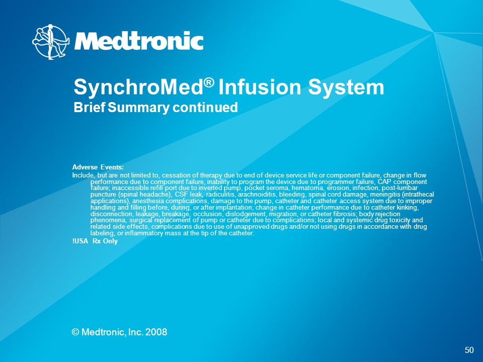 50 © Medtronic, Inc. 2008 SynchroMed ® Infusion System Brief Summary continued Adverse Events: Include, but are not limited to, cessation of therapy d