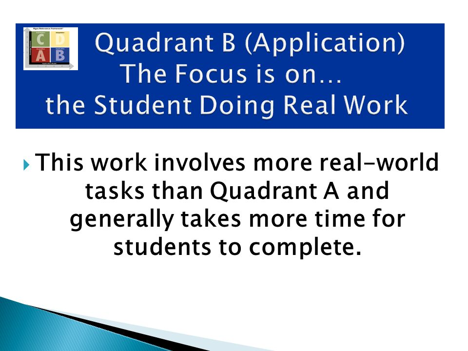  This work involves more real-world tasks than Quadrant A and generally takes more time for students to complete. Quadrant B (Application) The Focus