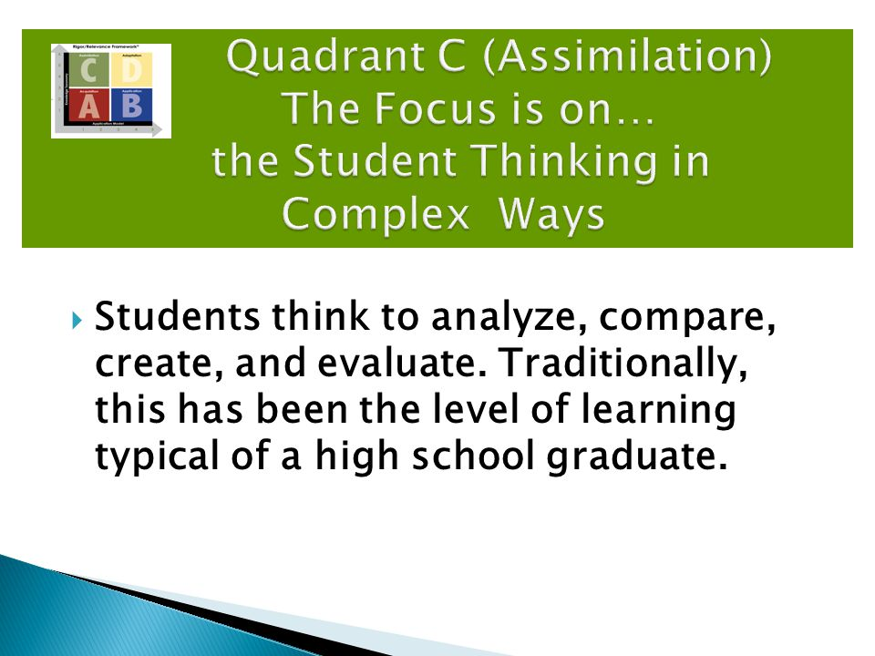  Students think to analyze, compare, create, and evaluate. Traditionally, this has been the level of learning typical of a high school graduate. Quad