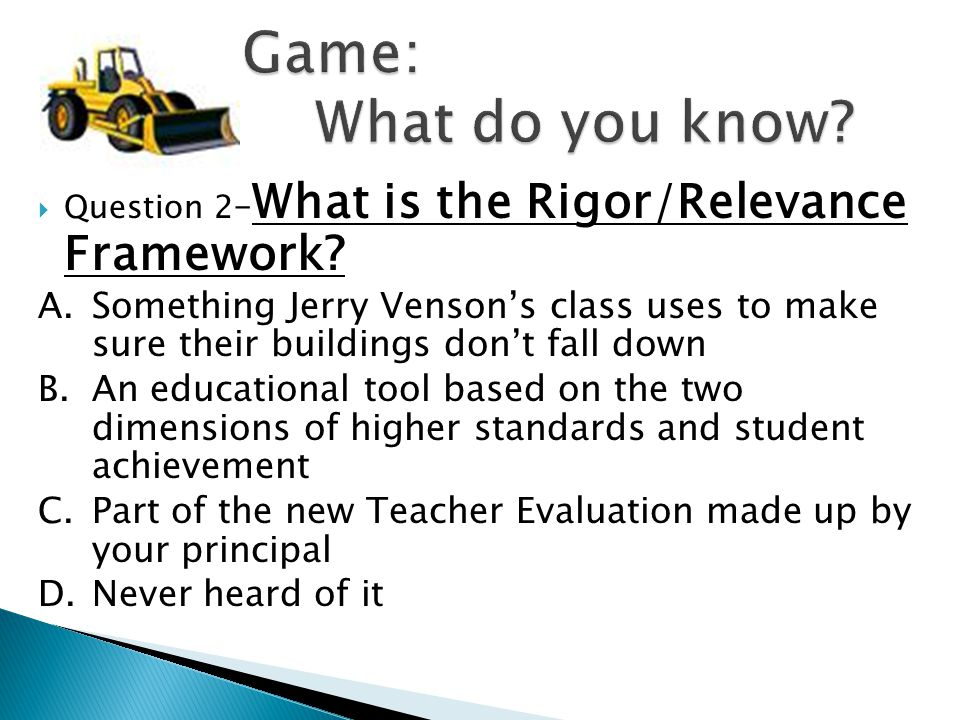 Question 2 – What is the Rigor/Relevance Framework? A.Something Jerry Venson's class uses to make sure their buildings don't fall down B.An educatio