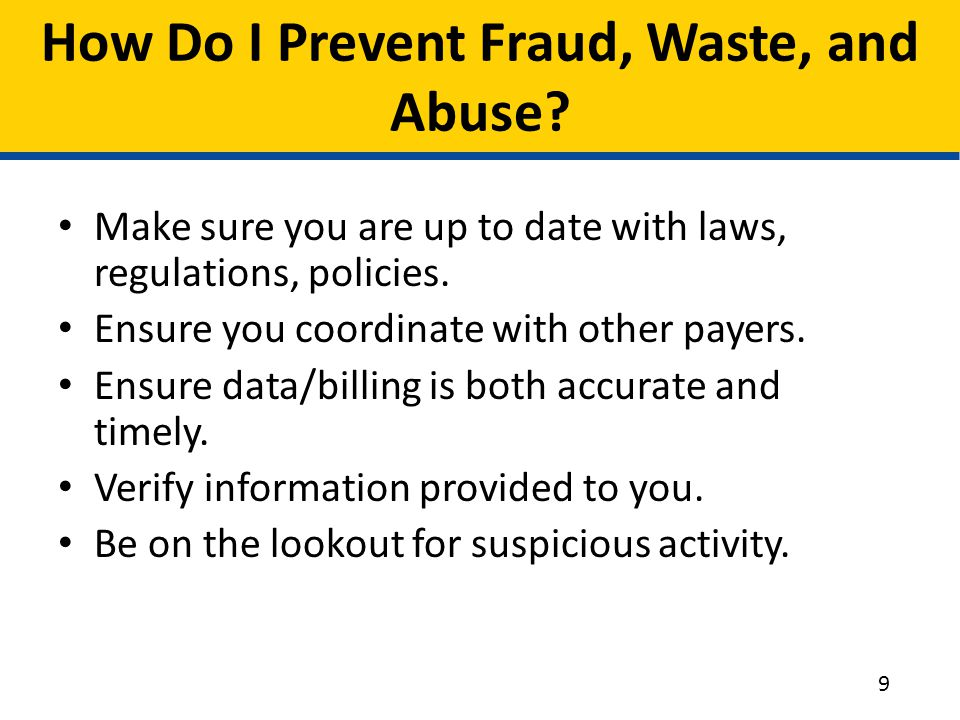 How Do I Prevent Fraud, Waste, and Abuse? Make sure you are up to date with laws, regulations, policies. Ensure you coordinate with other payers. Ensu
