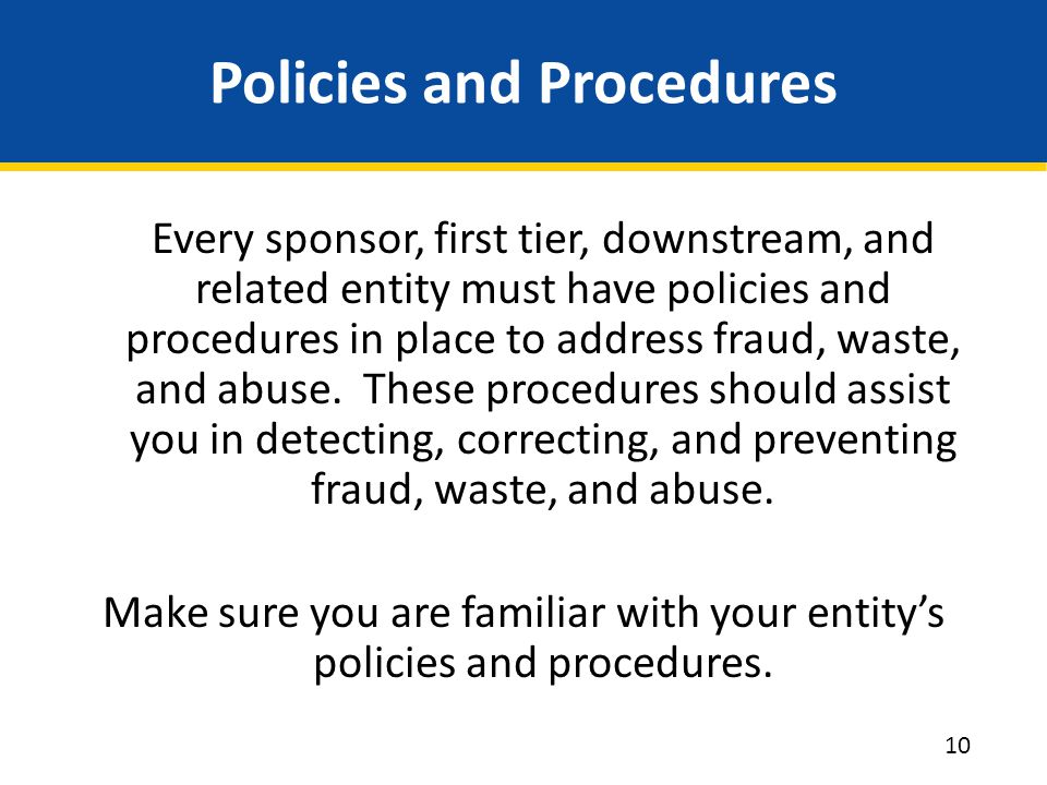 Policies and Procedures Every sponsor, first tier, downstream, and related entity must have policies and procedures in place to address fraud, waste,