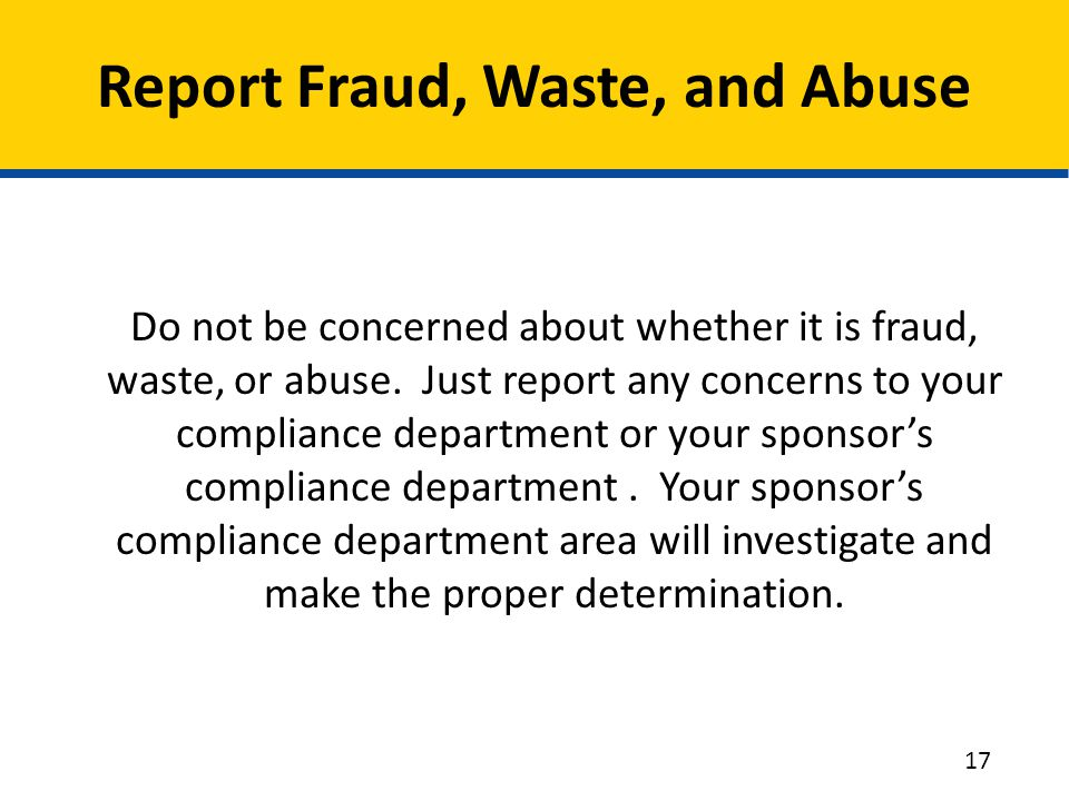 Report Fraud, Waste, and Abuse Do not be concerned about whether it is fraud, waste, or abuse. Just report any concerns to your compliance department