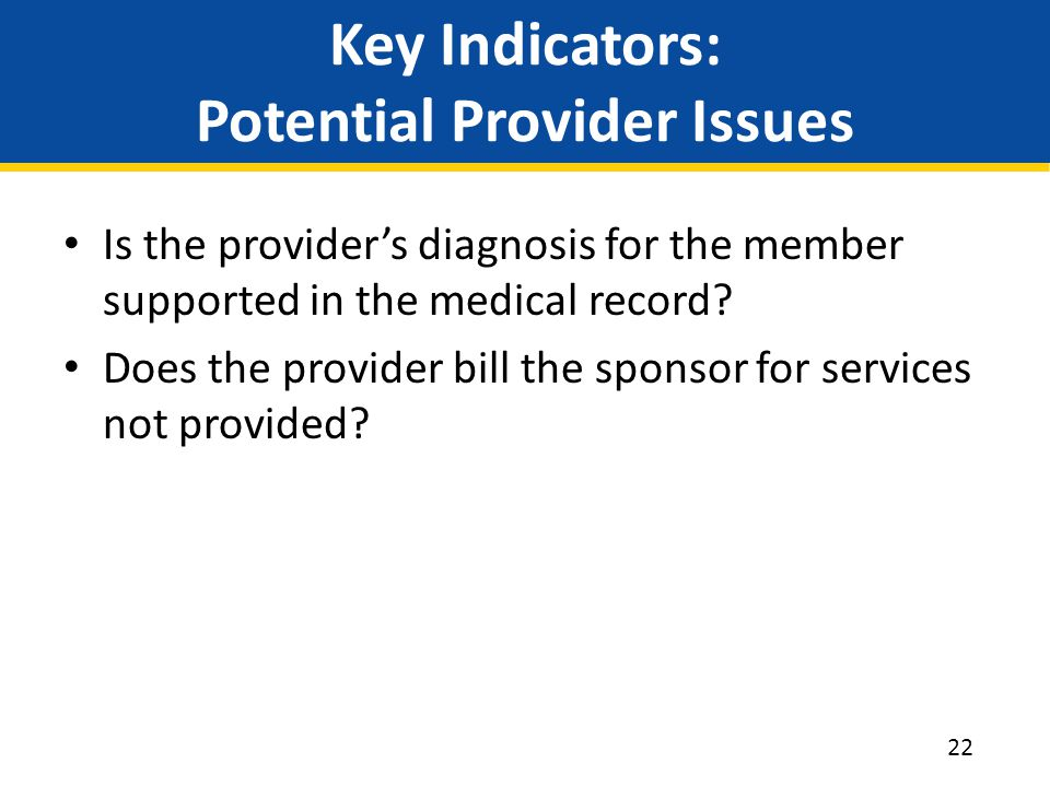 Key Indicators: Potential Provider Issues Is the provider's diagnosis for the member supported in the medical record? Does the provider bill the spons