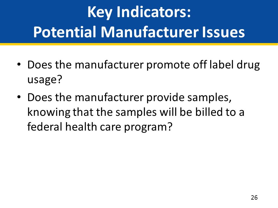 Key Indicators: Potential Manufacturer Issues Does the manufacturer promote off label drug usage? Does the manufacturer provide samples, knowing that