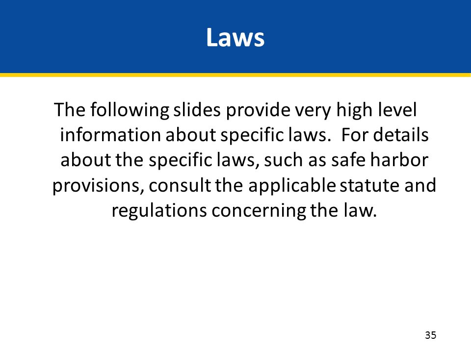 Laws The following slides provide very high level information about specific laws. For details about the specific laws, such as safe harbor provisions