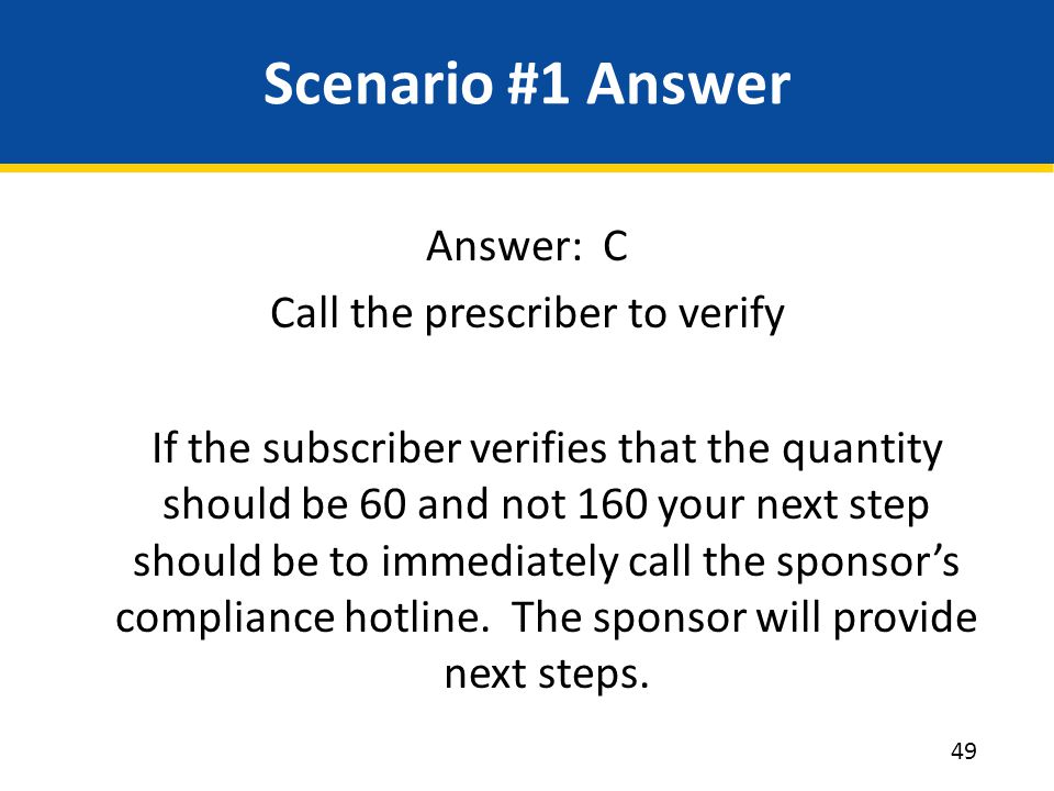 Scenario #1 Answer Answer: C Call the prescriber to verify If the subscriber verifies that the quantity should be 60 and not 160 your next step should