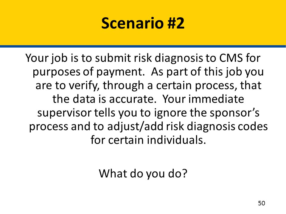 Scenario #2 Your job is to submit risk diagnosis to CMS for purposes of payment. As part of this job you are to verify, through a certain process, tha