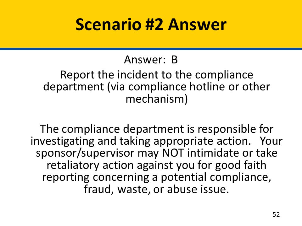 Scenario #2 Answer Answer: B Report the incident to the compliance department (via compliance hotline or other mechanism) The compliance department is