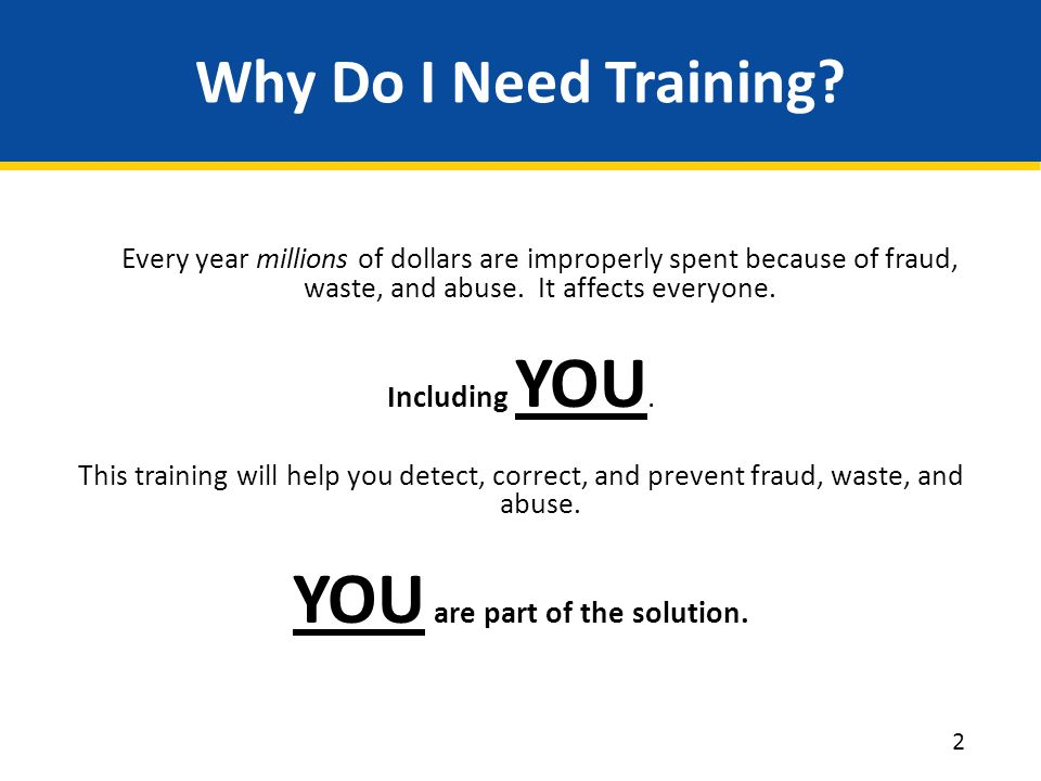Objectives Meet the regulatory requirement for training and education Provide information on the scope of fraud, waste, and abuse Explain obligation of everyone to detect, prevent, and correct fraud, waste, and abuse Provide information on how to report fraud, waste, and abuse Provide information on laws pertaining to fraud, waste, and abuse 3