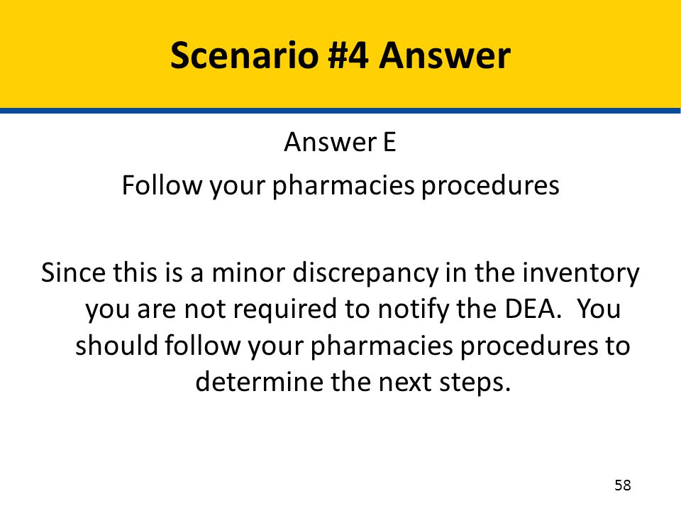 Scenario #4 Answer Answer E Follow your pharmacies procedures Since this is a minor discrepancy in the inventory you are not required to notify the DE