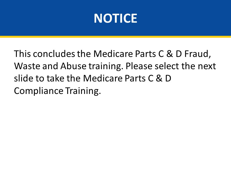NOTICE This concludes the Medicare Parts C & D Fraud, Waste and Abuse training. Please select the next slide to take the Medicare Parts C & D Complian