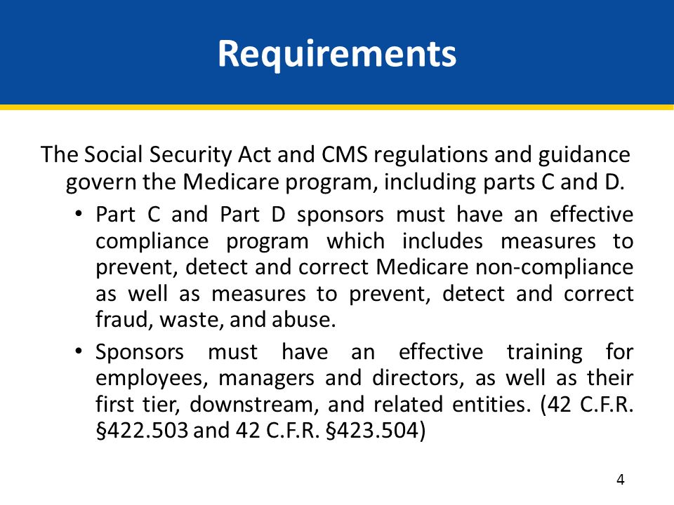 Requirements The Social Security Act and CMS regulations and guidance govern the Medicare program, including parts C and D. Part C and Part D sponsors