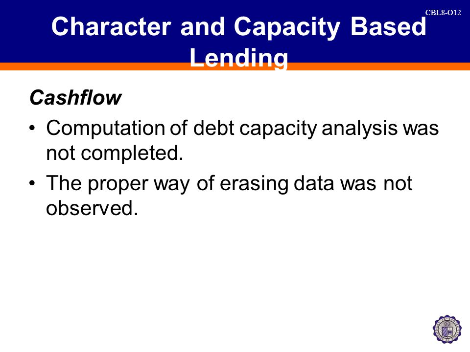 CBL8-O12 Character and Capacity Based Lending Cashflow Computation of debt capacity analysis was not completed.