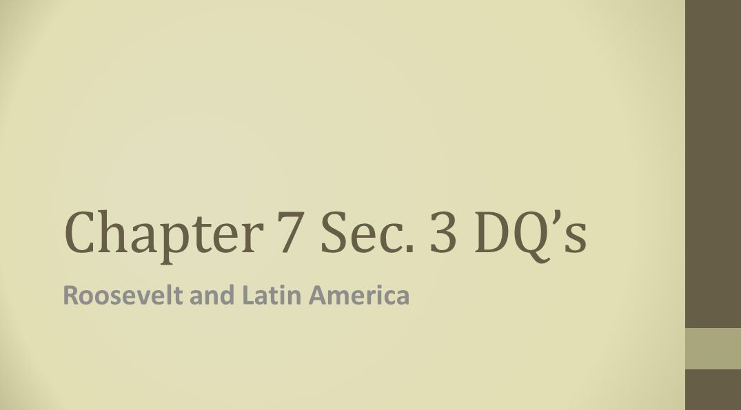 Chapter 7 Sec. 3 DQ's Roosevelt and Latin America