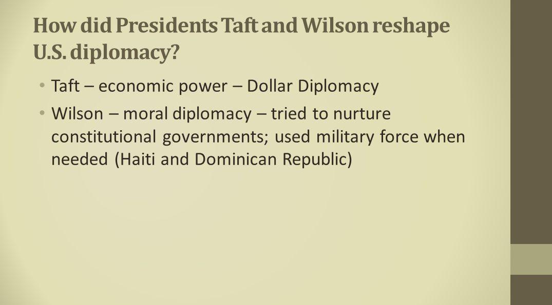How did Presidents Taft and Wilson reshape U.S. diplomacy? Taft – economic power – Dollar Diplomacy Wilson – moral diplomacy – tried to nurture consti