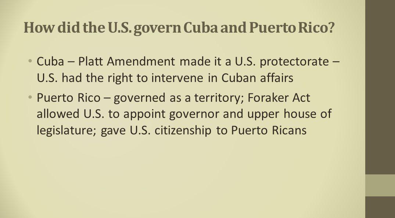 How did the U.S. govern Cuba and Puerto Rico? Cuba – Platt Amendment made it a U.S. protectorate – U.S. had the right to intervene in Cuban affairs Pu