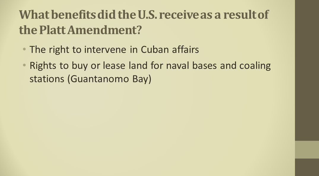What benefits did the U.S. receive as a result of the Platt Amendment? The right to intervene in Cuban affairs Rights to buy or lease land for naval b