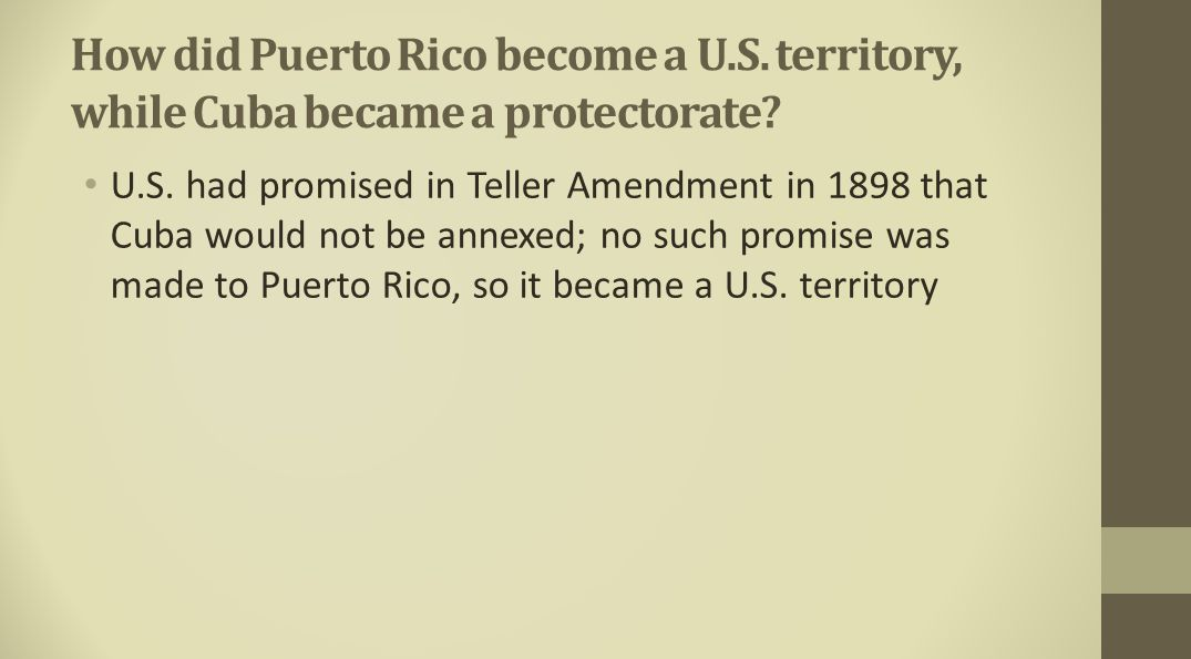 How did Puerto Rico become a U.S. territory, while Cuba became a protectorate? U.S. had promised in Teller Amendment in 1898 that Cuba would not be an