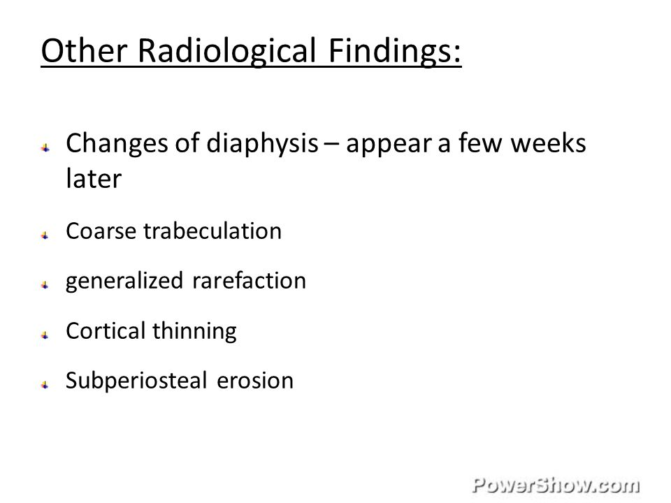 Other Radiological Findings: Changes of diaphysis – appear a few weeks later Coarse trabeculation generalized rarefaction Cortical thinning Subperiosteal erosion