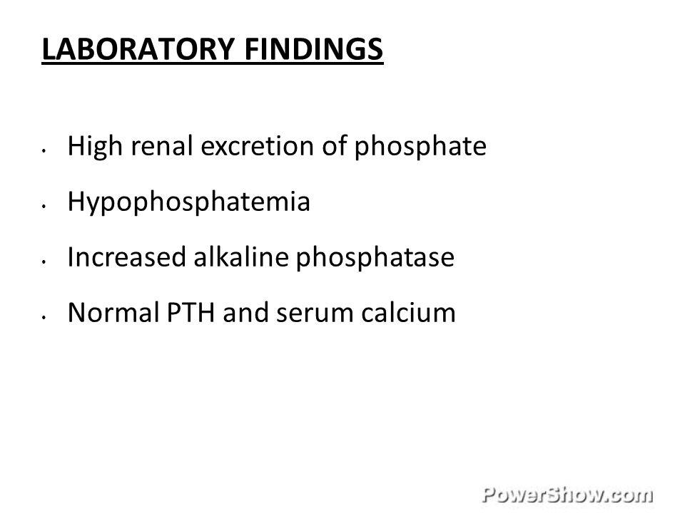LABORATORY FINDINGS High renal excretion of phosphate Hypophosphatemia Increased alkaline phosphatase Normal PTH and serum calcium