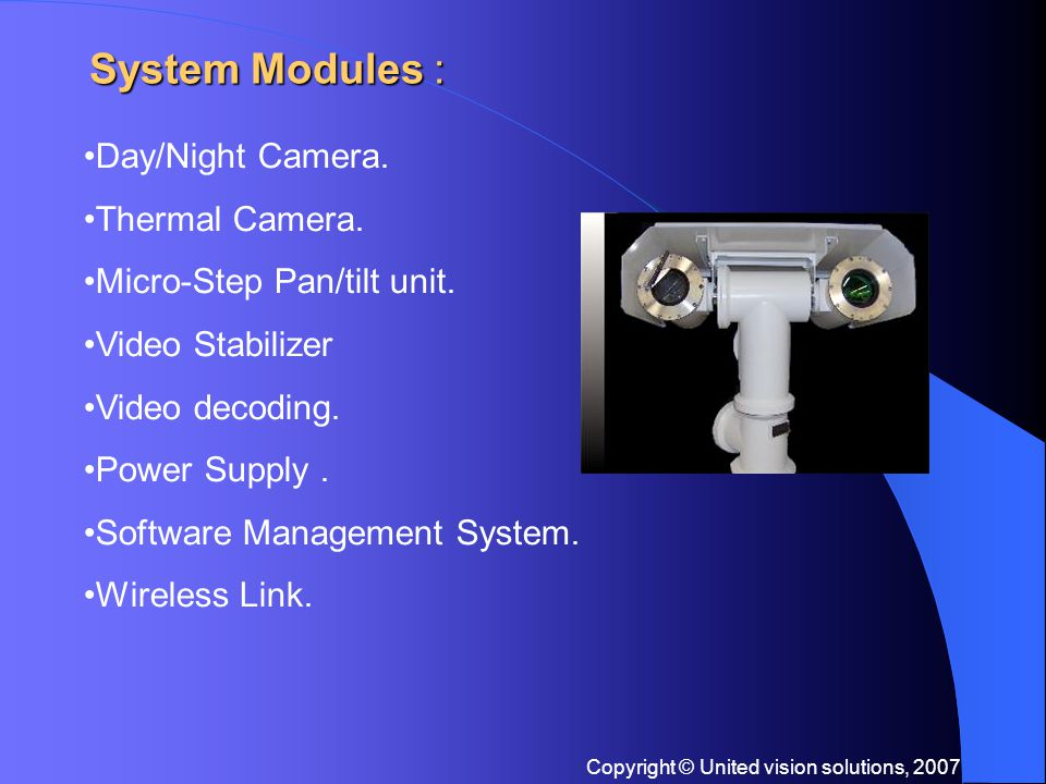 Copyright © United vision solutions, 2007 Key Features : 24/7 Long Range Surveillance System Hi-resolution Color At Day Time with FOG elimination filter TIS IR Thermal camera for total dark 0 lux Stainless Steel housing, maximum protection against corrosion, salt air, and humidity.