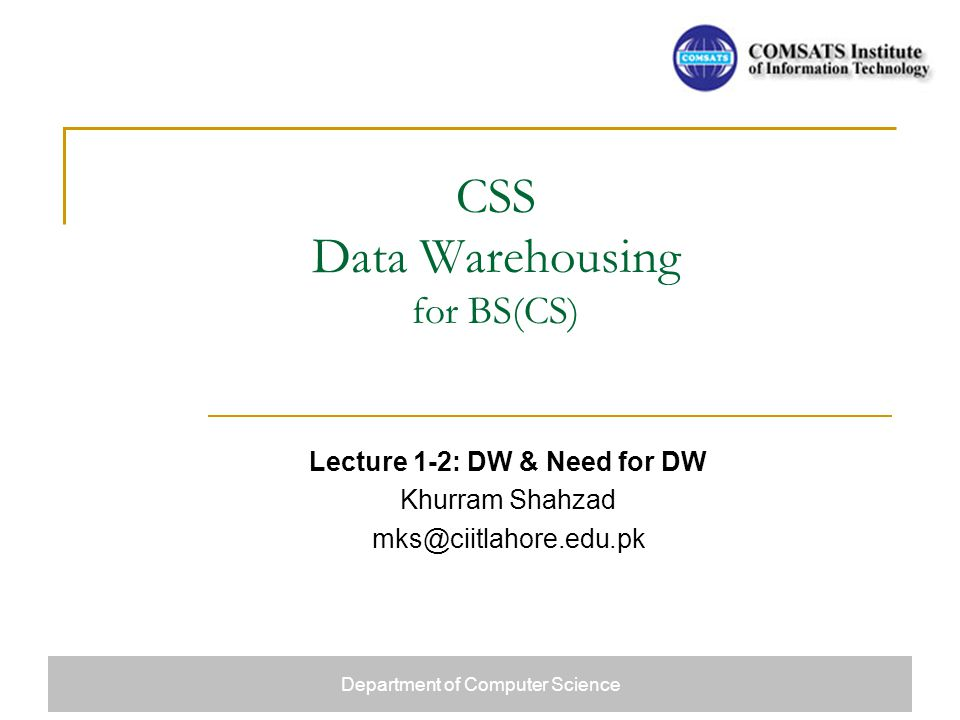 CSS Data Warehousing for BS(CS) Lecture 1-2: DW & Need for DW Khurram Shahzad mks@ciitlahore.edu.pk Department of Computer Science