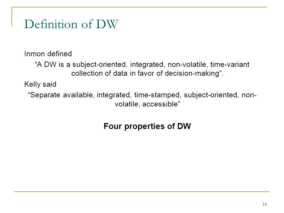 """16 Definition of DW Inmon defined """"A DW is a subject-oriented, integrated, non-volatile, time-variant collection of data in favor of decision-making""""."""