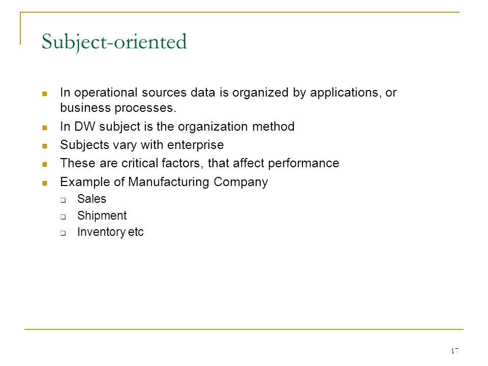 17 Subject-oriented In operational sources data is organized by applications, or business processes. In DW subject is the organization method Subjects